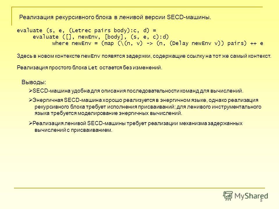 8 Реализация рекурсивного блока в ленивой версии SECD-машины. evaluate (s, e, (Letrec pairs body):c, d) = evaluate ([], newEnv, [body], (s, e, c):d) where newEnv = (map (\(n, v) -> (n, (Delay newEnv v)) pairs) ++ e Здесь в новом контексте newEnv появ