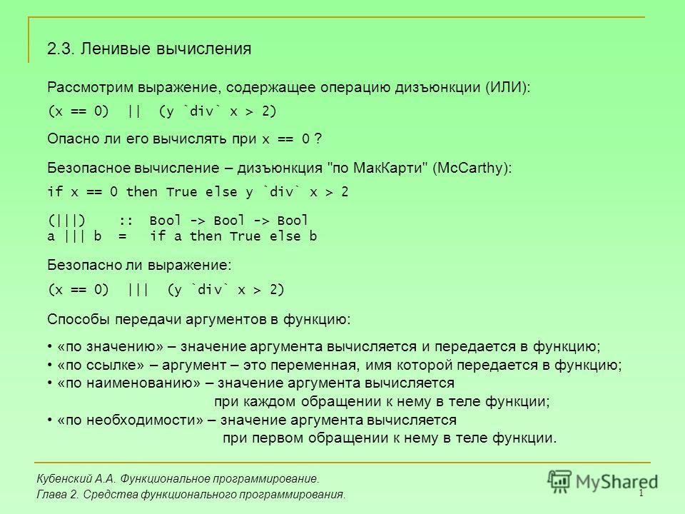 1 Кубенский А.А. Функциональное программирование. Глава 2. Средства функционального программирования. 2.3. Ленивые вычисления Рассмотрим выражение, содержащее операцию дизъюнкции (ИЛИ): (x == 0) || (y `div` x > 2) Опасно ли его вычислять при x == 0 ?