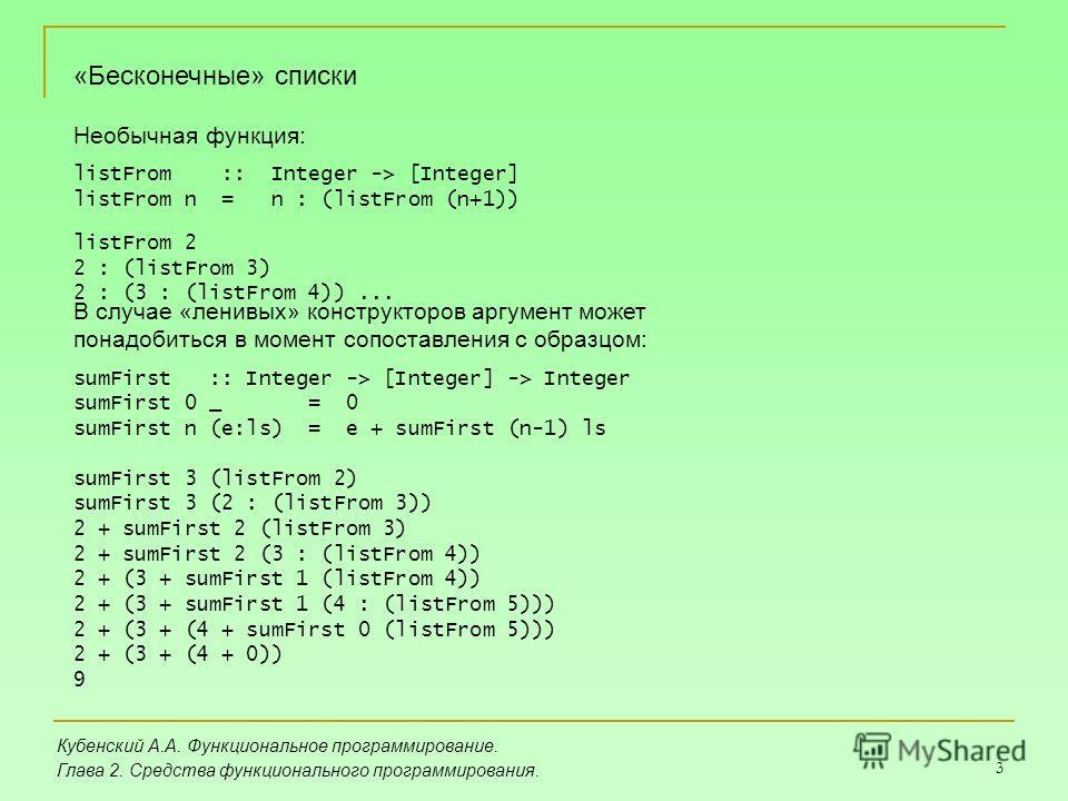 3 Кубенский А.А. Функциональное программирование. Глава 2. Средства функционального программирования. «Бесконечные» списки Необычная функция: listFrom :: Integer -> [Integer] listFrom n = n : (listFrom (n+1)) listFrom 2 2 : (listFrom 3) 2 : (3 : (lis