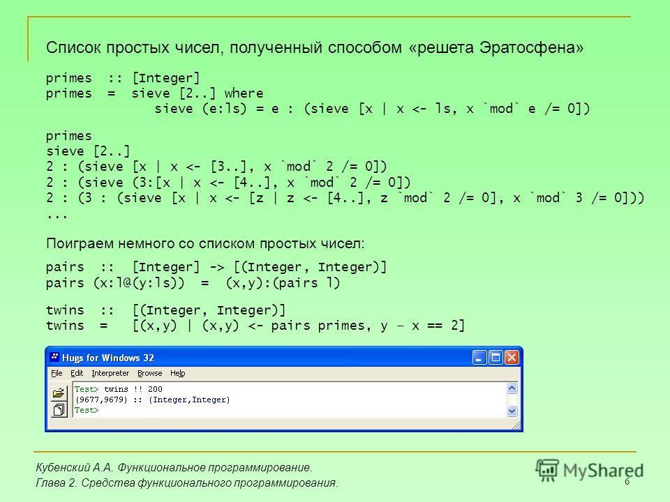 6 Кубенский А.А. Функциональное программирование. Глава 2. Средства функционального программирования. Список простых чисел, полученный способом «решета Эратосфена» primes :: [Integer] primes = sieve [2..] where sieve (e:ls) = e : (sieve [x | x