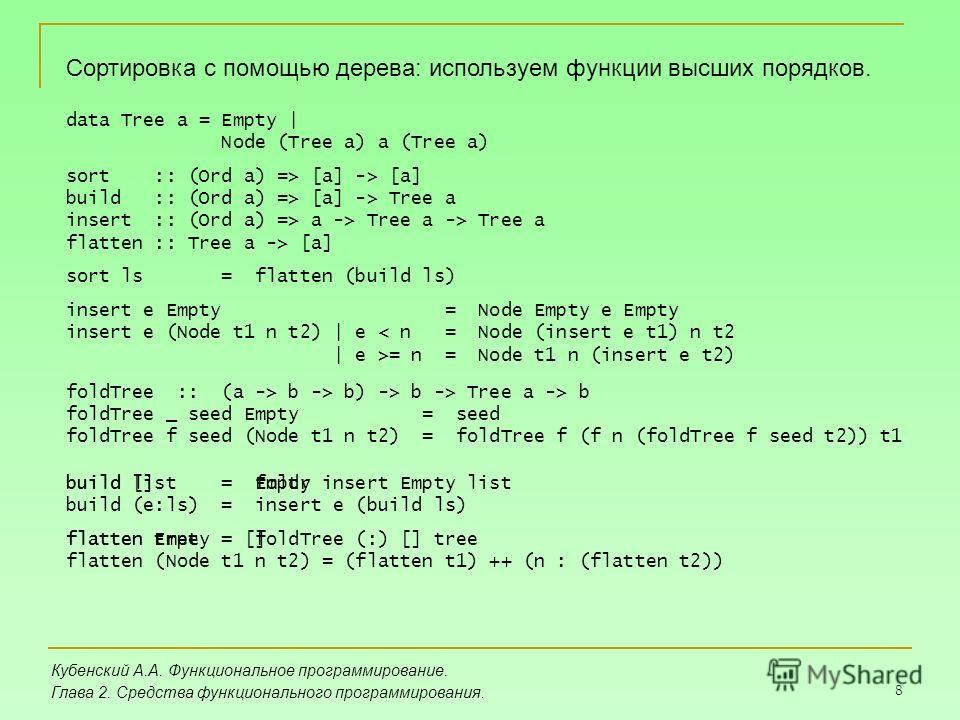 8 Кубенский А.А. Функциональное программирование. Глава 2. Средства функционального программирования. Сортировка с помощью дерева: используем функции высших порядков. build [] = Empty build (e:ls) = insert e (build ls) flatten Empty = [] flatten (Nod