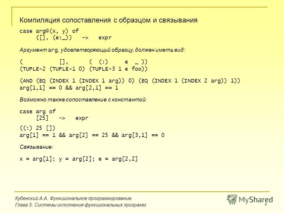 6 Кубенский А.А. Функциональное программирование. Глава 5. Системы исполнения функциональных программ. Компиляция сопоставления с образцом и связывания case arg@(x, y) of ([], (e:_)) -> expr Аргумент arg, удовлетворяющий образцу, должен иметь вид: (