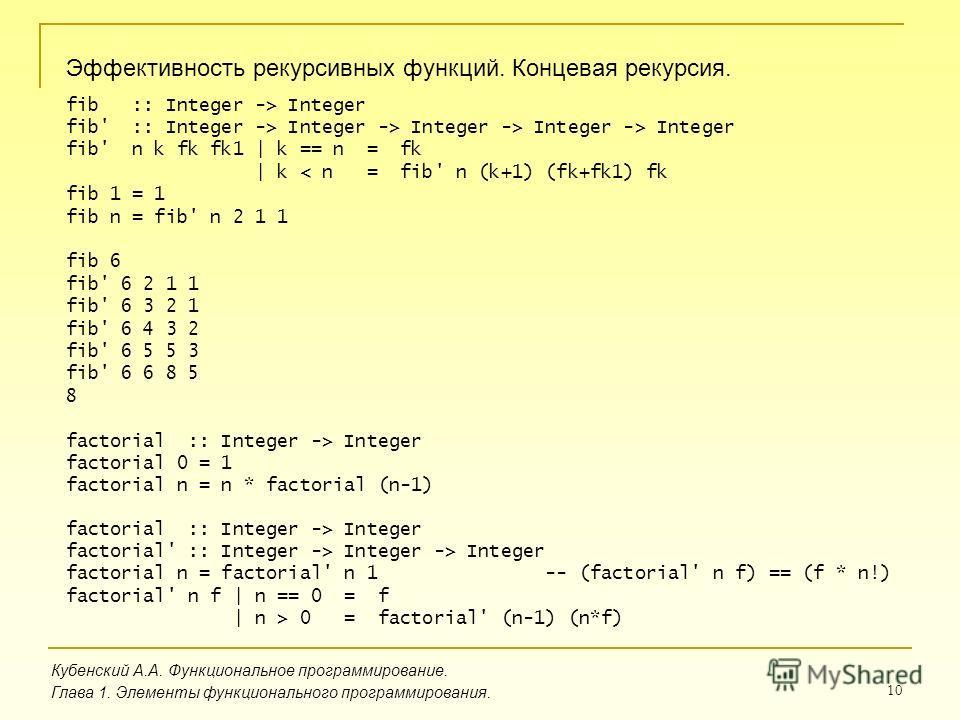 10 Эффективность рекурсивных функций. Концевая рекурсия. Кубенский А.А. Функциональное программирование. Глава 1. Элементы функционального программирования. fib :: Integer -> Integer fib' :: Integer -> Integer -> Integer -> Integer -> Integer fib' n