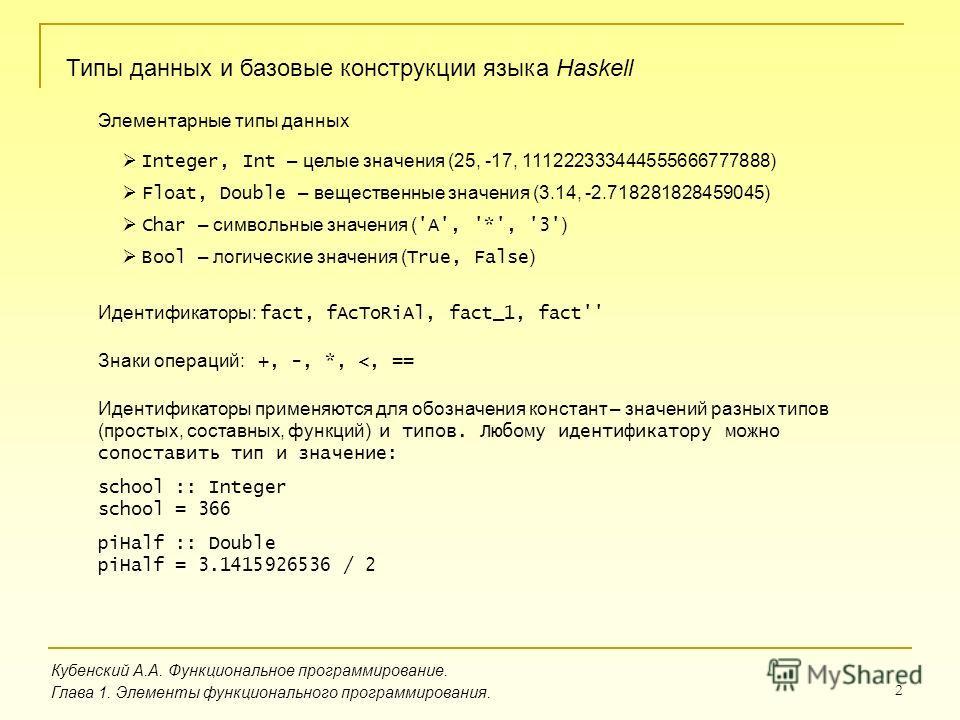 2 Кубенский А.А. Функциональное программирование. Глава 1. Элементы функционального программирования. Типы данных и базовые конструкции языка Haskell Элементарные типы данных Integer, Int – целые значения (25, -17, 111222333444555666777888) Float, Do
