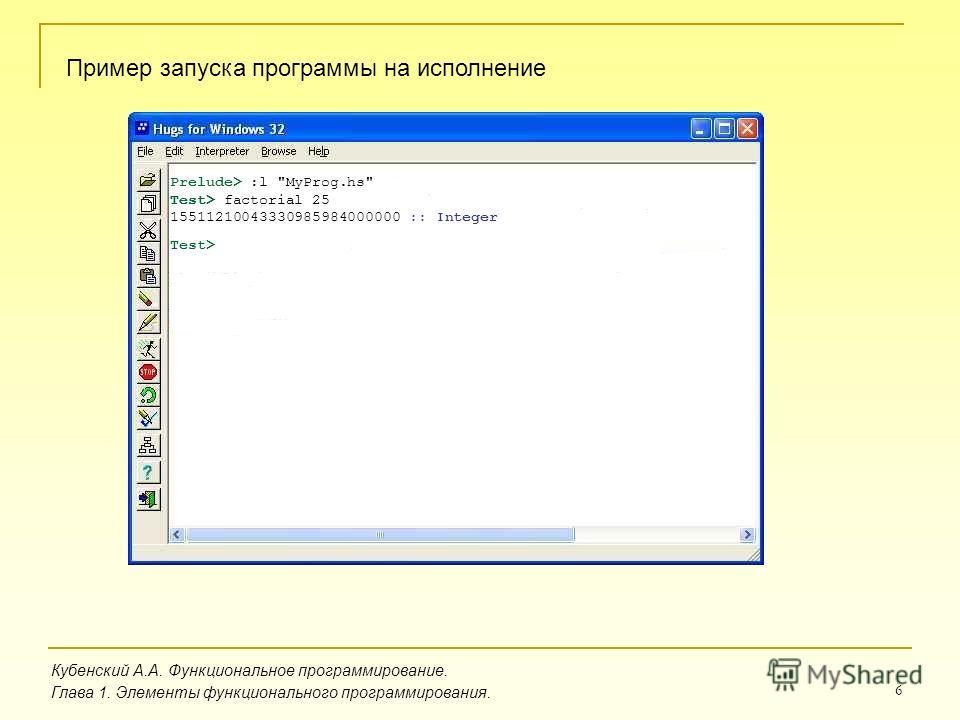 6 Prelude> :l MyProg.hs Test> factorial 25 15511210043330985984000000 :: Integer Test> Test> Пример запуска программы на исполнение Кубенский А.А. Функциональное программирование. Глава 1. Элементы функционального программирования.