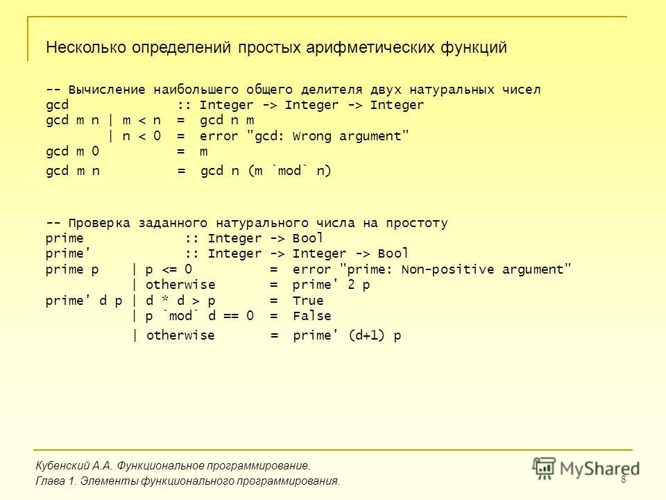 8 Несколько определений простых арифметических функций Кубенский А.А. Функциональное программирование. Глава 1. Элементы функционального программирования. -- Вычисление наибольшего общего делителя двух натуральных чисел gcd :: Integer -> Integer -> I