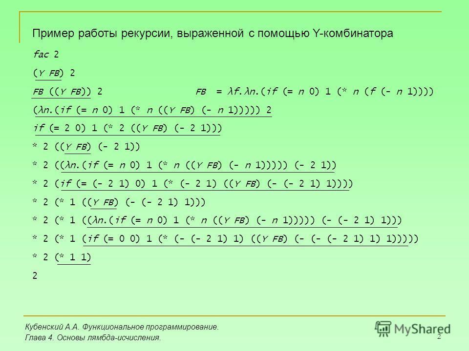 2 Кубенский А.А. Функциональное программирование. Глава 4. Основы лямбда-исчисления. Пример работы рекурсии, выраженной с помощью Y-комбинатора fac 2 (Y FB) 2 FB ((Y FB)) 2FB = λf.λn.(if (= n 0) 1 (* n (f (- n 1)))) (λn.(if (= n 0) 1 (* n ((Y FB) (-