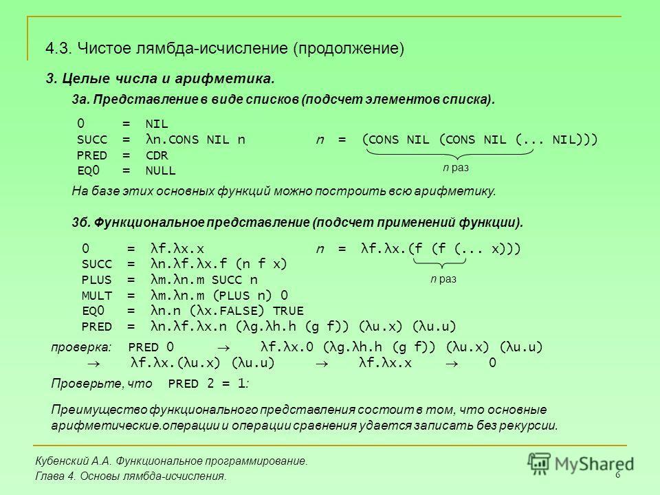 6 Кубенский А.А. Функциональное программирование. Глава 4. Основы лямбда-исчисления. 3. Целые числа и арифметика. 3а. Представление в виде списков (подсчет элементов списка). 4.3. Чистое лямбда-исчисление (продолжение) 0 = NIL SUCC = λn.CONS NIL n PR