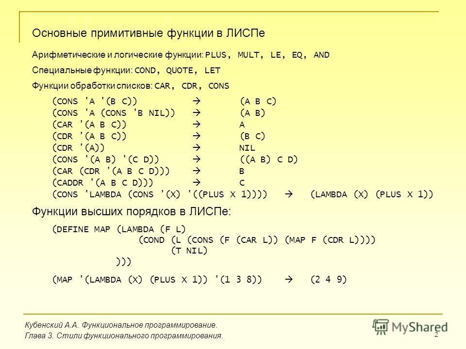 2 Кубенский А.А. Функциональное программирование. Глава 3. Стили функционального программирования. Основные примитивные функции в ЛИСПе Арифметические и логические функции: PLUS, MULT, LE, EQ, AND Специальные функции: COND, QUOTE, LET Функции обработ