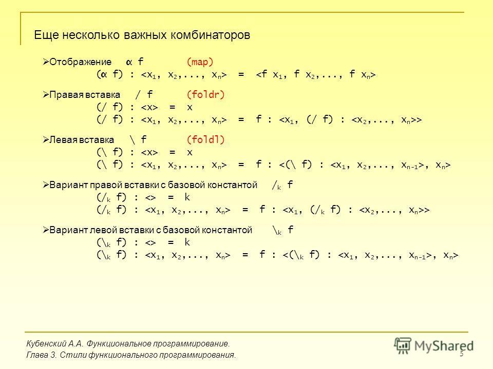 5 Кубенский А.А. Функциональное программирование. Глава 3. Стили функционального программирования. Еще несколько важных комбинаторов Отображение α f (α f) : = Правая вставка / f (/ f) : = x (/ f) : = f : > Левая вставка \ f (\ f) : = x (\ f) : = f :,