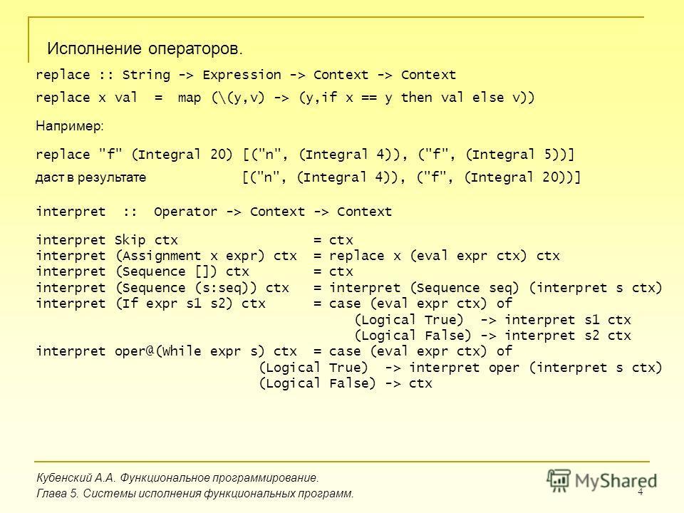 4 Кубенский А.А. Функциональное программирование. Глава 5. Системы исполнения функциональных программ. Исполнение операторов. replace :: String -> Expression -> Context -> Context replace x val = map (\(y,v) -> (y,if x == y then val else v)) replace