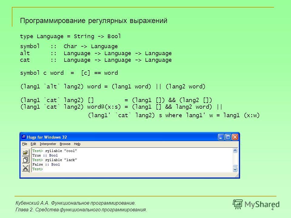 4 Кубенский А.А. Функциональное программирование. Глава 2. Средства функционального программирования. Программирование регулярных выражений type Language = String -> Bool symbol :: Char -> Language alt :: Language -> Language -> Language cat :: Langu
