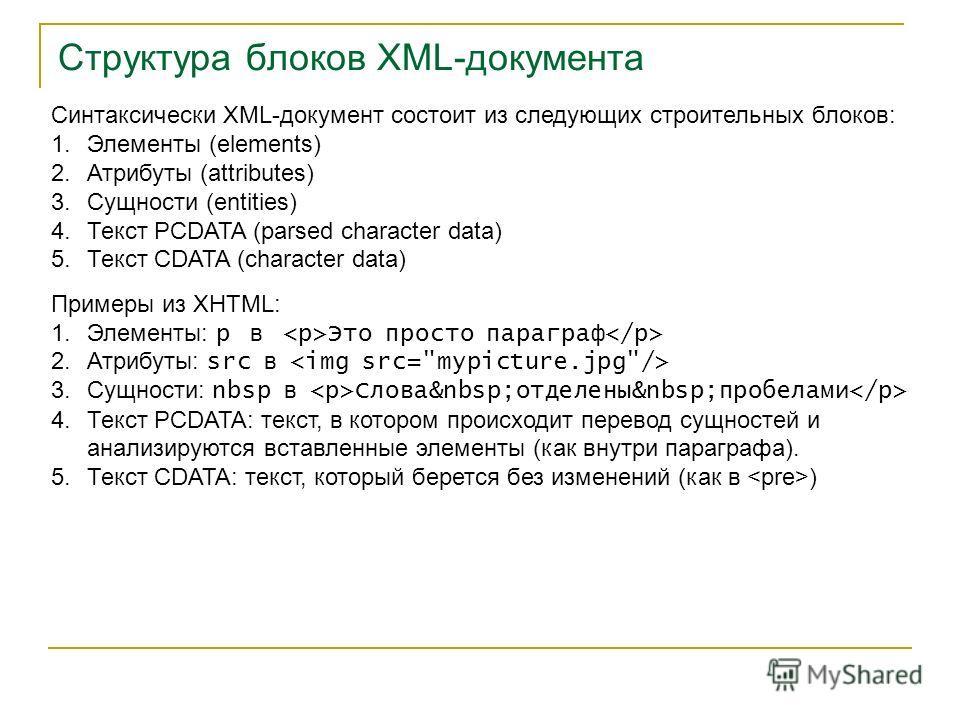 Структура блоков XML-документа Синтаксически XML-документ состоит из следующих строительных блоков: 1.Элементы (elements) 2.Атрибуты (attributes) 3.Сущности (entities) 4.Текст PCDATA (parsed character data) 5.Текст CDATA (character data) Примеры из X