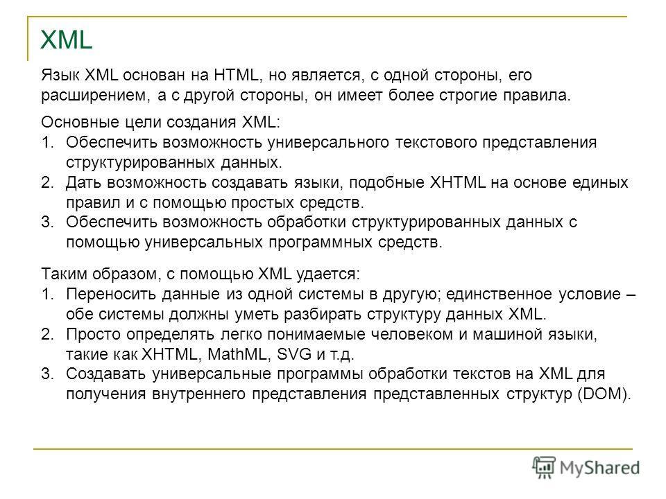 XML Язык XML основан на HTML, но является, с одной стороны, его расширением, а с другой стороны, он имеет более строгие правила. Основные цели создания XML: 1.Обеспечить возможность универсального текстового представления структурированных данных. 2.
