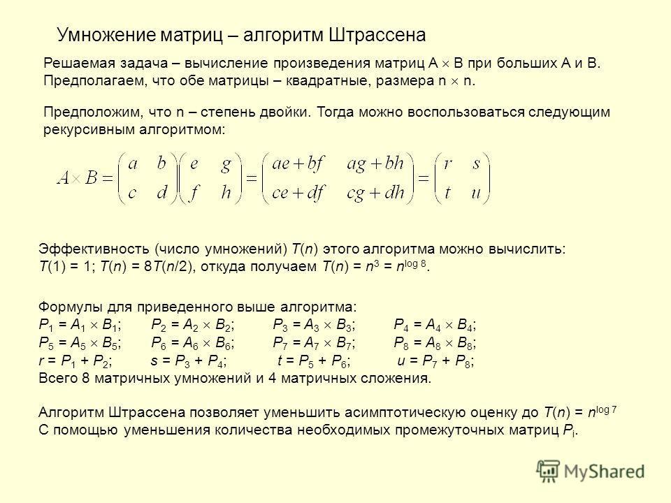 Умножение матриц – алгоритм Штрассена Решаемая задача – вычисление произведения матриц A B при больших A и B. Предполагаем, что обе матрицы – квадратные, размера n n. Предположим, что n – степень двойки. Тогда можно воспользоваться следующим рекурсив