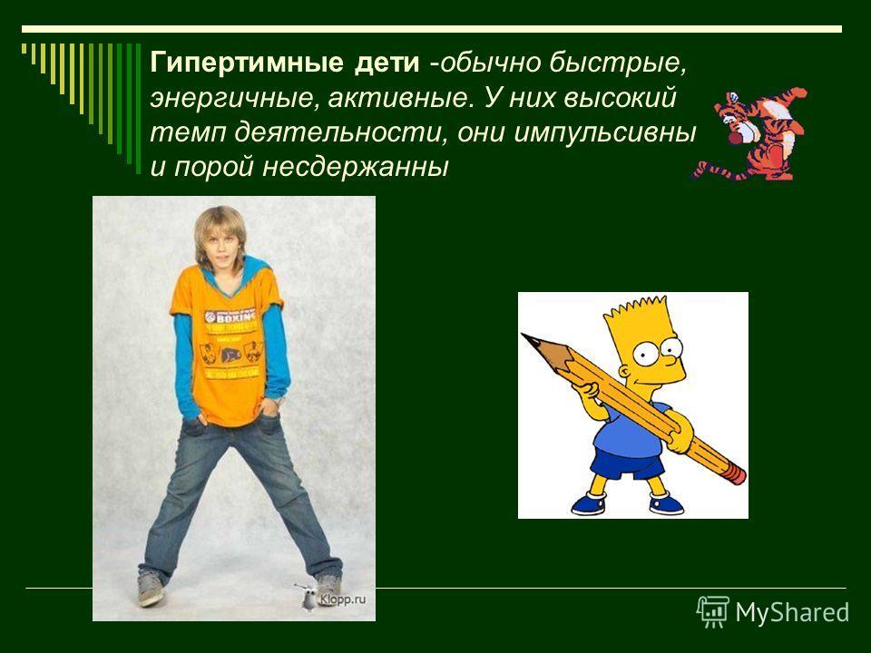 Гипертимные дети -обычно быстрые, энергичные, активные. У них высокий темп деятельности, они импульсивны и порой несдержанны