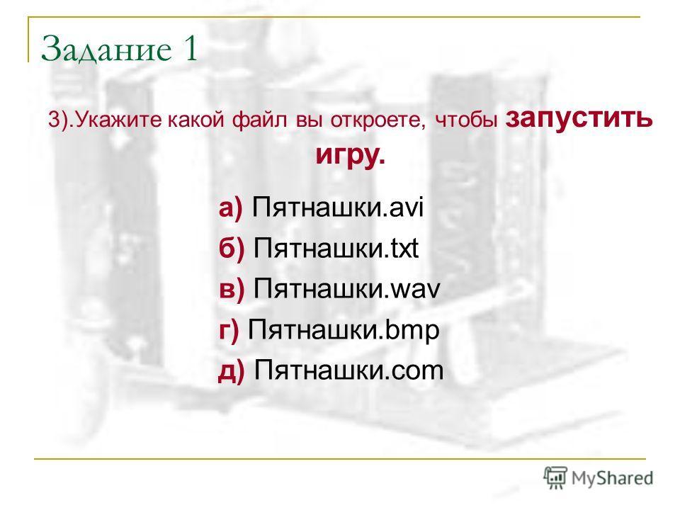Задание 1 а) Пятнашки.avi б) Пятнашки.txt в) Пятнашки.wav г) Пятнашки.bmp д) Пятнашки.com 3).Укажите какой файл вы откроете, чтобы запустить игру.