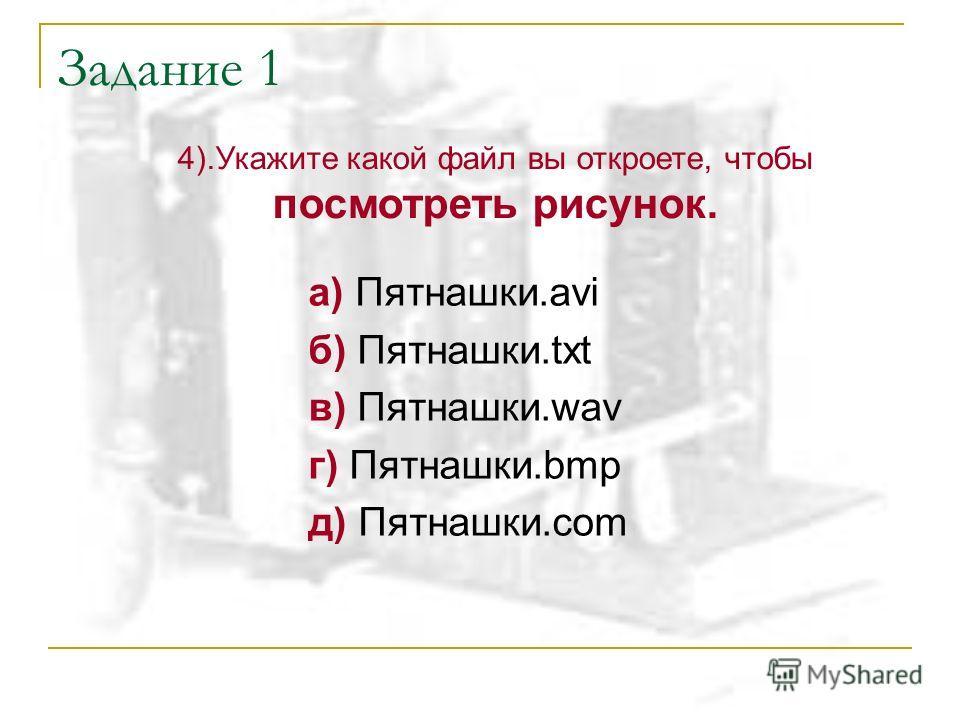 Задание 1 а) Пятнашки.avi б) Пятнашки.txt в) Пятнашки.wav г) Пятнашки.bmp д) Пятнашки.com 4).Укажите какой файл вы откроете, чтобы посмотреть рисунок.