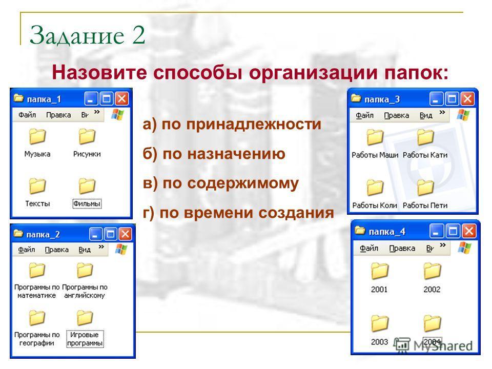 Задание 2 Назовите способы организации папок: а) по принадлежности б) по назначению в) по содержимому г) по времени создания
