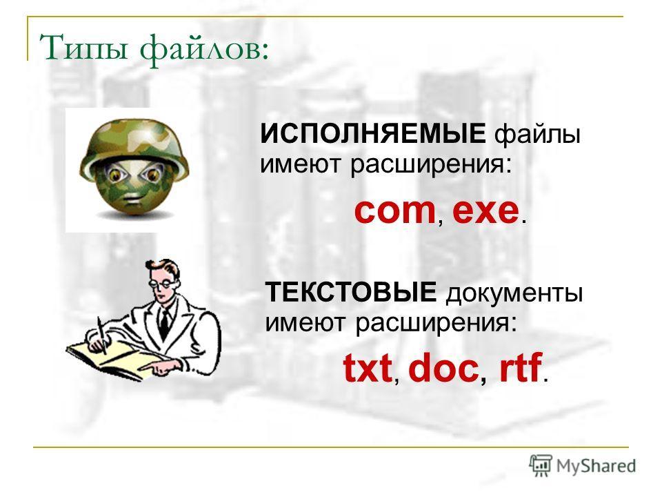 Типы файлов: ИСПОЛНЯЕМЫЕ файлы имеют расширения: com, exe. ТЕКСТОВЫЕ документы имеют расширения: txt, doc, rtf.