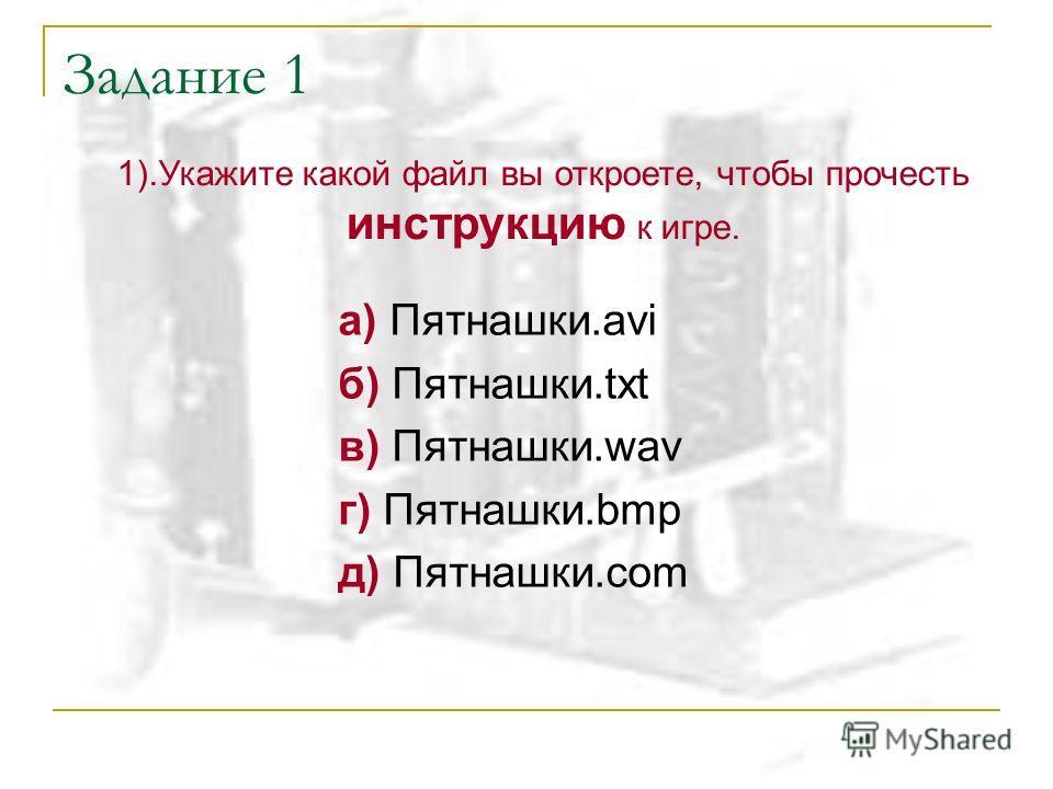 Задание 1 а) Пятнашки.avi б) Пятнашки.txt в) Пятнашки.wav г) Пятнашки.bmp д) Пятнашки.com 1).Укажите какой файл вы откроете, чтобы прочесть инструкцию к игре.