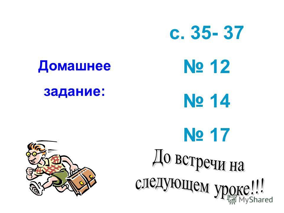 Домашнее задание: с. 35- 37 12 14 17