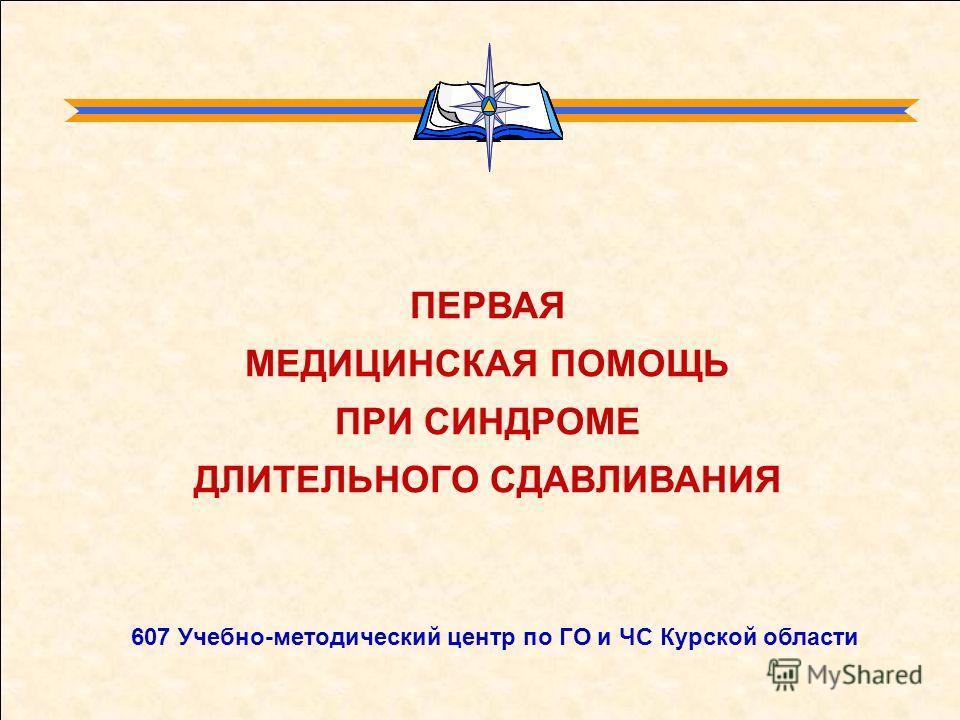 ПЕРВАЯ МЕДИЦИНСКАЯ ПОМОЩЬ ПРИ СИНДРОМЕ ДЛИТЕЛЬНОГО СДАВЛИВАНИЯ 607 Учебно-методический центр по ГО и ЧС Курской области