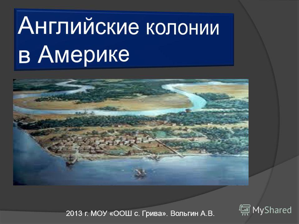 2013 г. МОУ «ООШ с. Грива». Вольгин А.В.