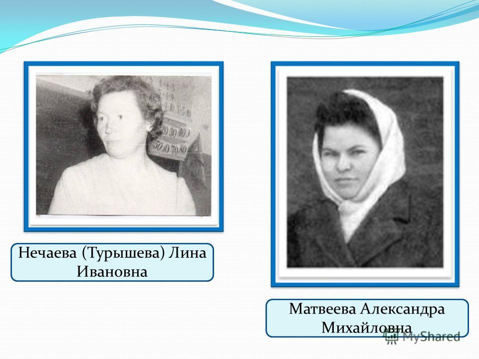 Матвеева Александра Михайловна Нечаева (Турышева) Лина Ивановна