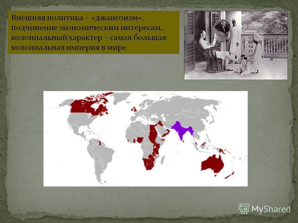 Внешняя политика – «джангоизм», подчинение экономическим интересам, колониальный характер – самая большая колониальная империя в мире