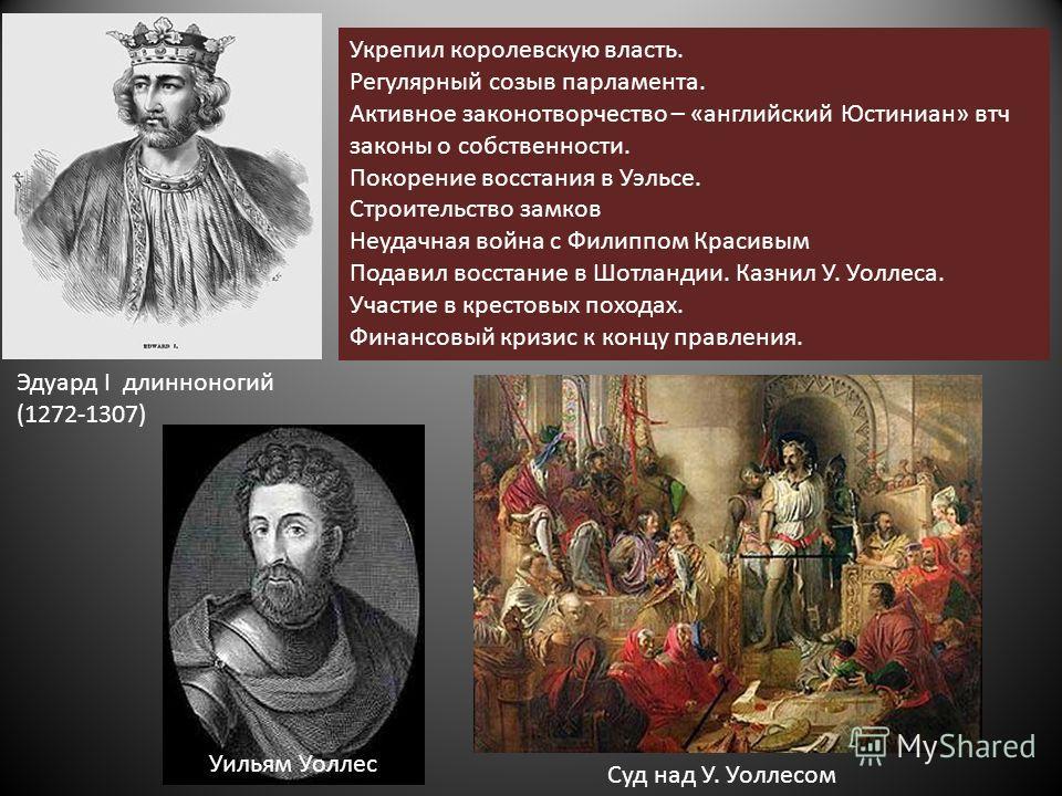 Эдуард Ι длинноногий (1272-1307) Укрепил королевскую власть. Регулярный созыв парламента. Активное законотворчество – «английский Юстиниан» втч законы о собственности. Покорение восстания в Уэльсе. Строительство замков Неудачная война с Филиппом Крас