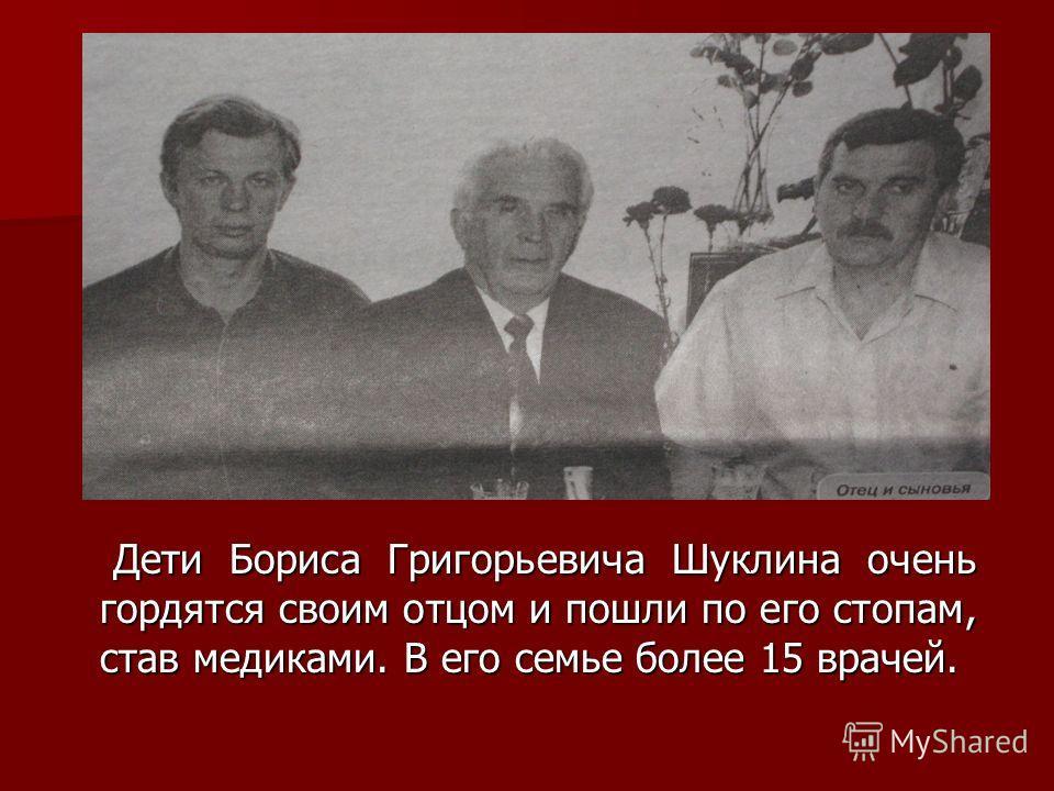 Дети Бориса Григорьевича Шуклина очень гордятся своим отцом и пошли по его стопам, став медиками. В его семье более 15 врачей. Дети Бориса Григорьевича Шуклина очень гордятся своим отцом и пошли по его стопам, став медиками. В его семье более 15 врач