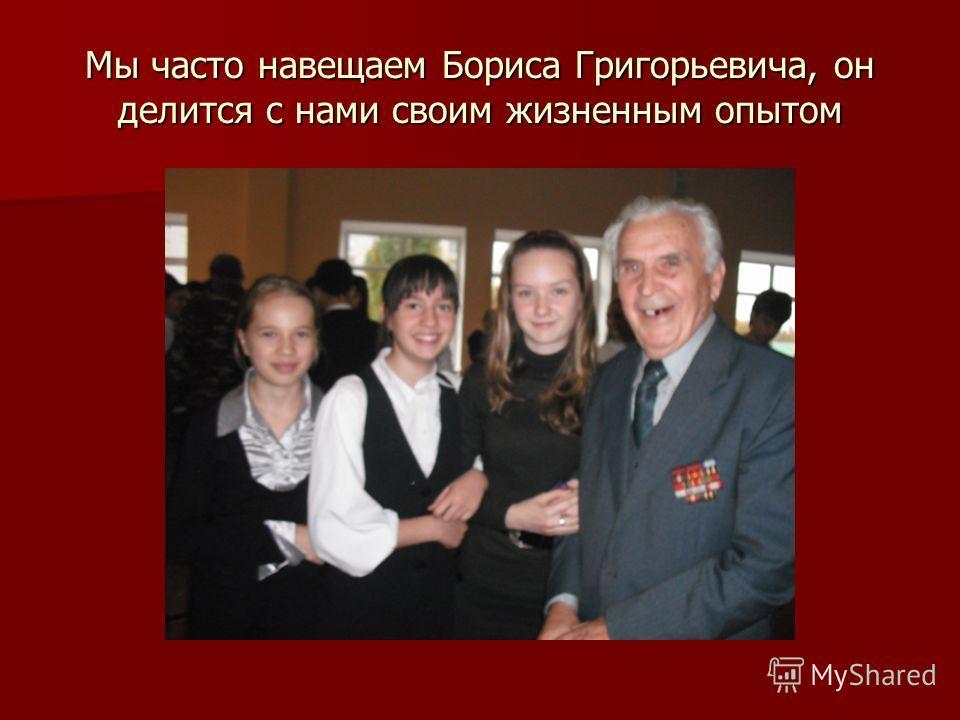 Мы часто навещаем Бориса Григорьевича, он делится с нами своим жизненным опытом