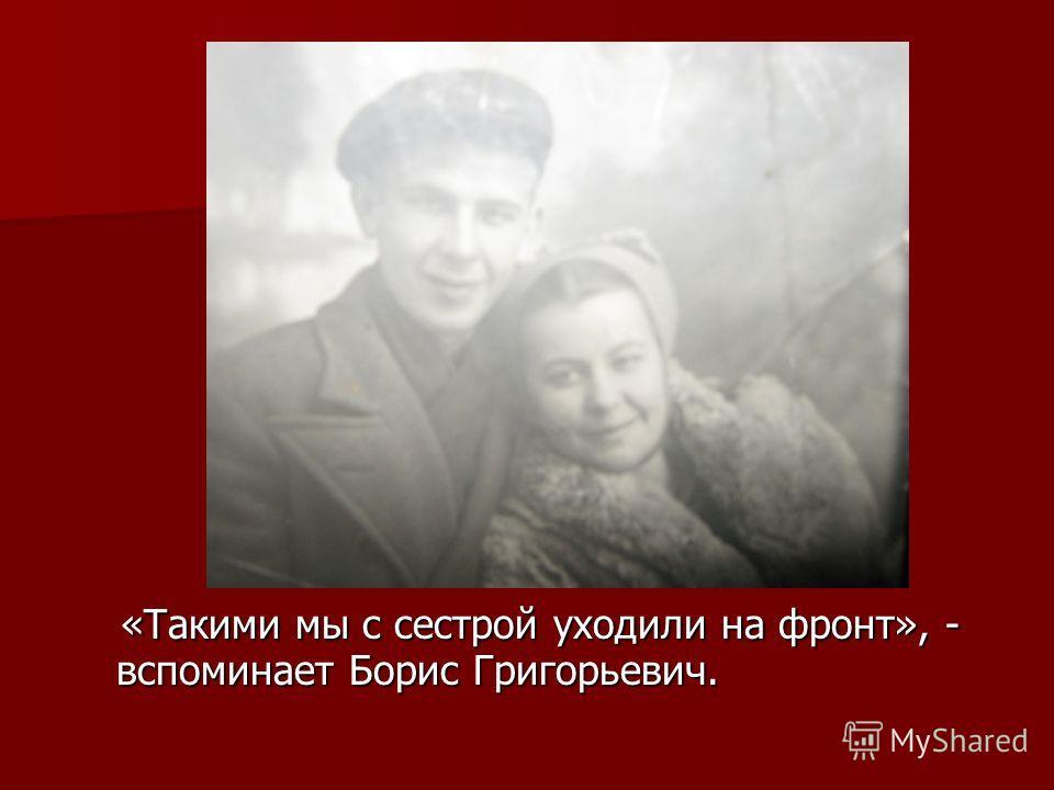 «Такими мы с сестрой уходили на фронт», - вспоминает Борис Григорьевич. «Такими мы с сестрой уходили на фронт», - вспоминает Борис Григорьевич.