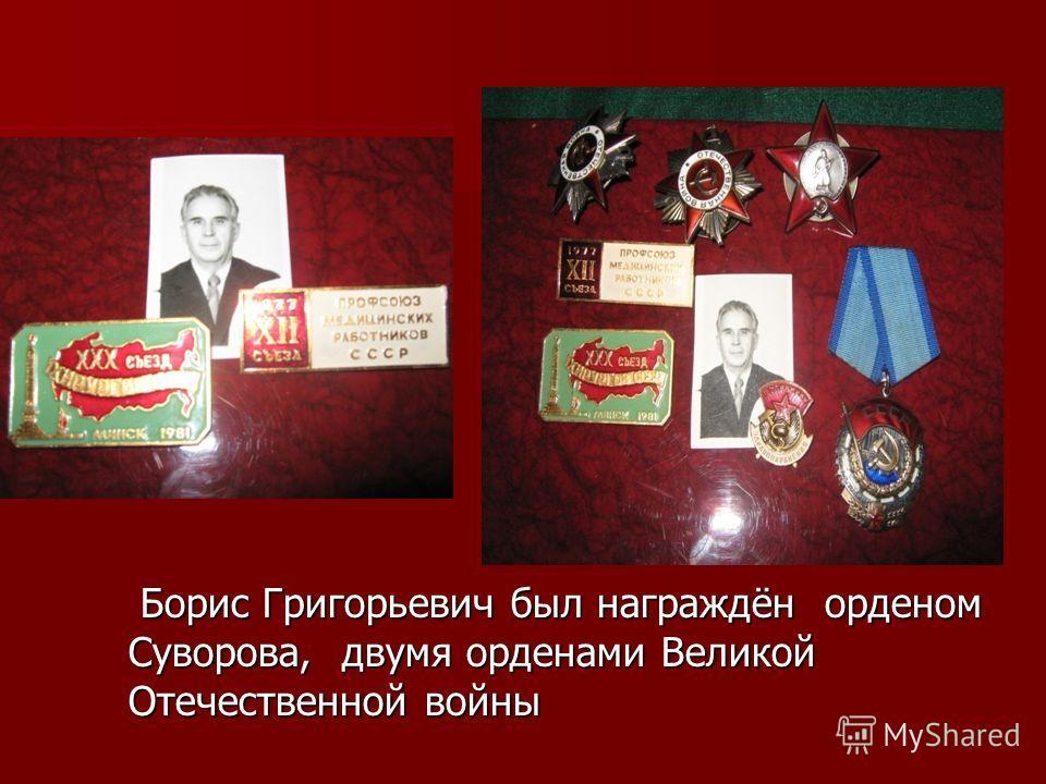Борис Григорьевич был награждён орденом Суворова, двумя орденами Великой Отечественной войны Борис Григорьевич был награждён орденом Суворова, двумя орденами Великой Отечественной войны