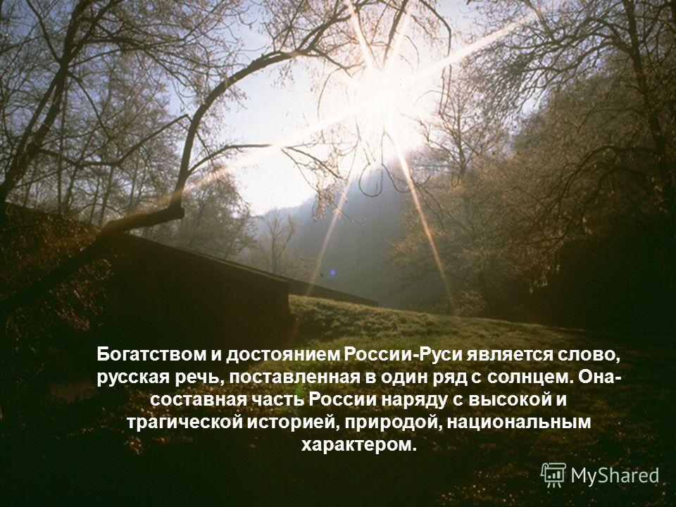 Богатством и достоянием России-Руси является слово, русская речь, поставленная в один ряд с солнцем. Она- составная часть России наряду с высокой и трагической историей, природой, национальным характером.