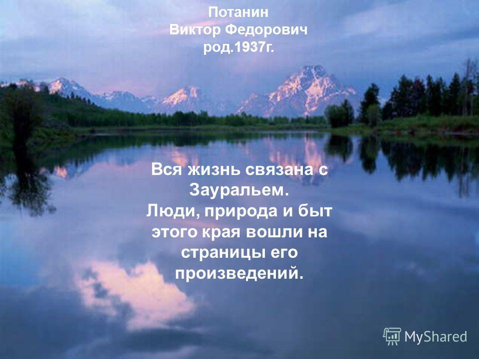 Потанин Виктор Федорович род.1937г. Вся жизнь связана с Зауральем. Люди, природа и быт этого края вошли на страницы его произведений.