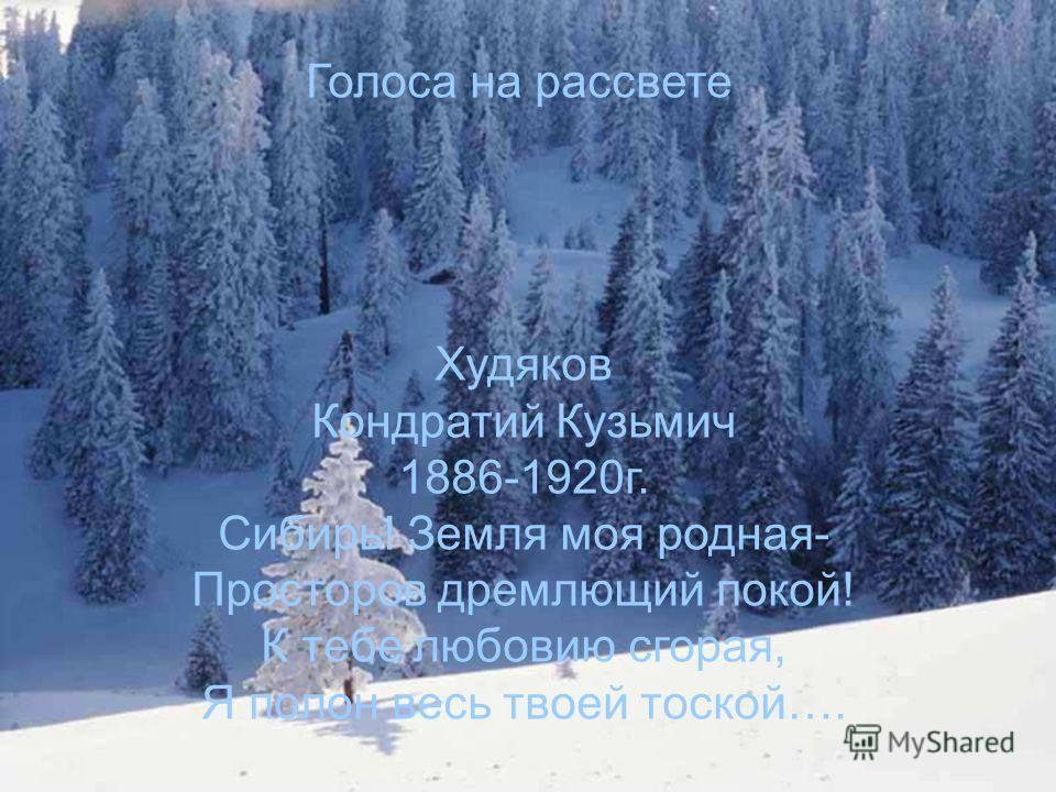 Голоса на рассвете Худяков Кондратий Кузьмич 1886-1920г. Сибирь! Земля моя родная- Просторов дремлющий покой! К тебе любовию сгорая, Я полон весь твоей тоской….