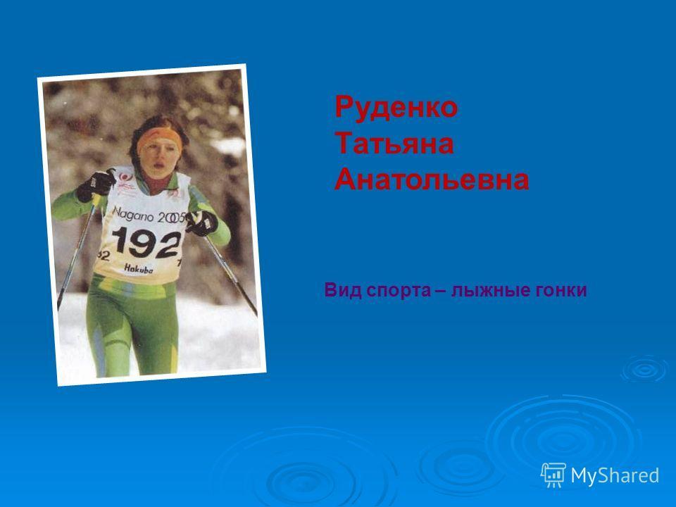Руденко Татьяна Анатольевна Вид спорта – лыжные гонки