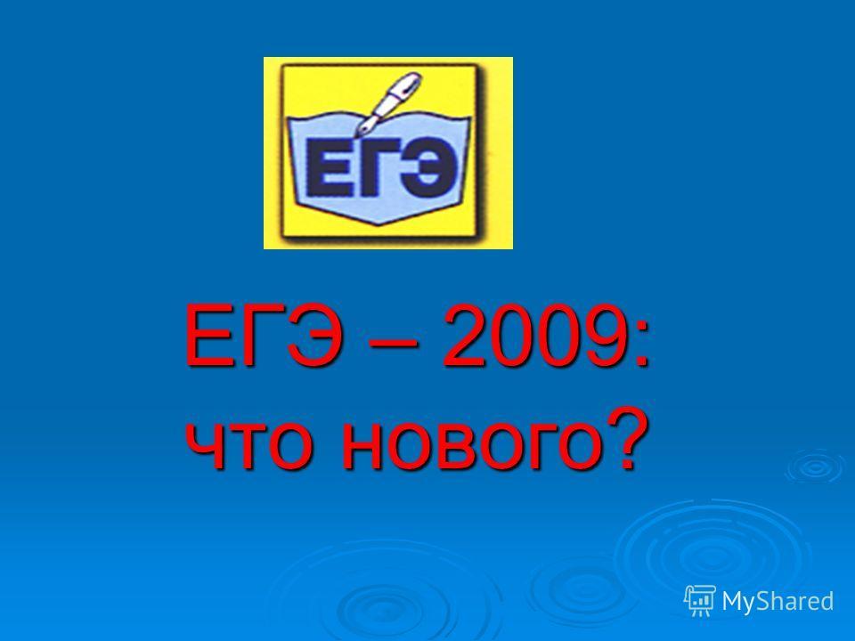 ЕГЭ – 2009: что нового?