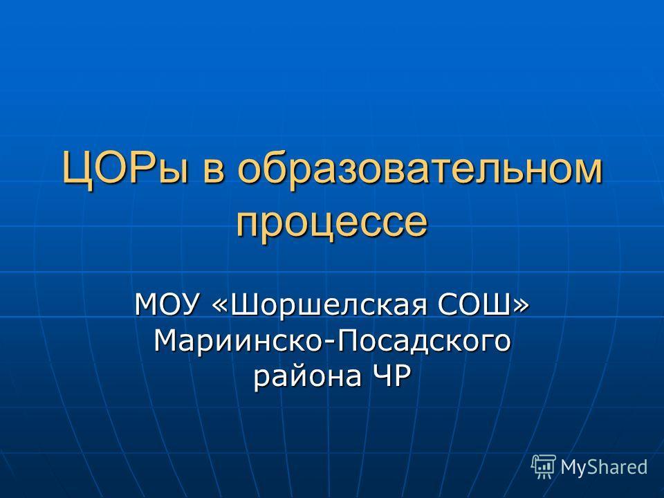 ЦОРы в образовательном процессе МОУ «Шоршелская СОШ» Мариинско-Посадского района ЧР