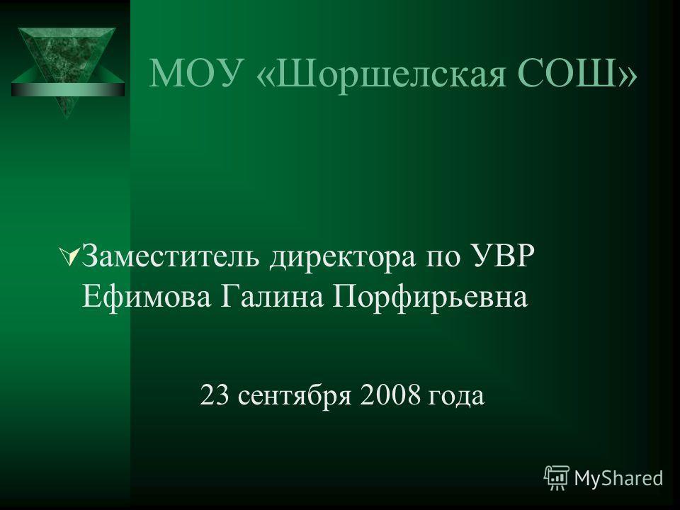 МОУ «Шоршелская СОШ» Заместитель директора по УВР Ефимова Галина Порфирьевна 23 сентября 2008 года