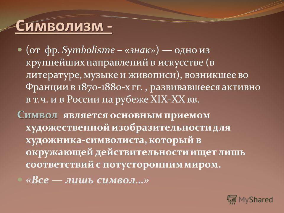 Символизм - (от фр. Symbolisme – «знак») одно из крупнейших направлений в искусстве (в литературе, музыке и живописи), возникшее во Франции в 1870-1880-х гг., развивавшееся активно в т.ч. и в России на рубеже XIX-XX вв. Символ Символ является основны