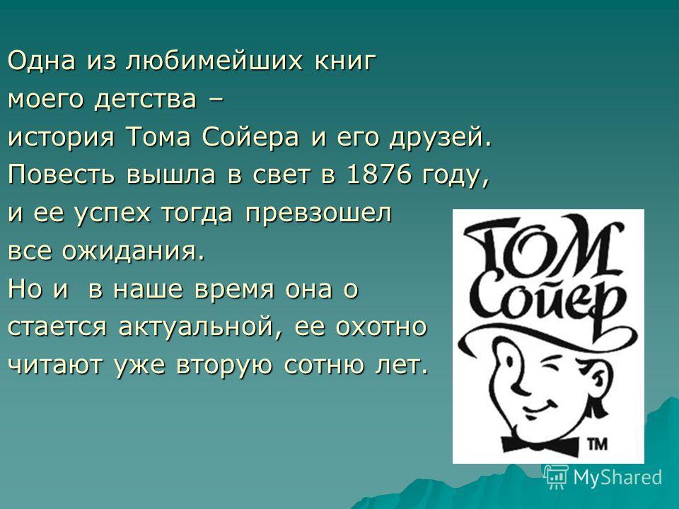 Одна из любимейших книг моего детства – история Тома Сойера и его друзей. Повесть вышла в свет в 1876 году, и ее успех тогда превзошел все ожидания. Но и в наше время она о стается актуальной, ее охотно читают уже вторую сотню лет.