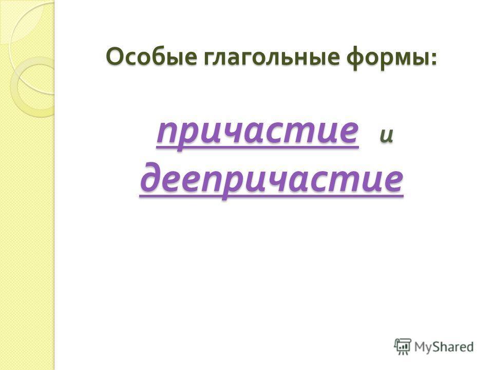 Особые глагольные формы : причастие и деепричастие причастие деепричастие причастие деепричастие