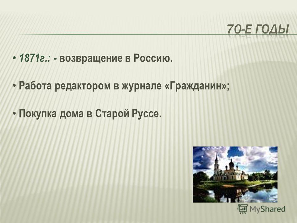 1871г.: - возвращение в Россию. Работа редактором в журнале «Гражданин»; Покупка дома в Старой Руссе.
