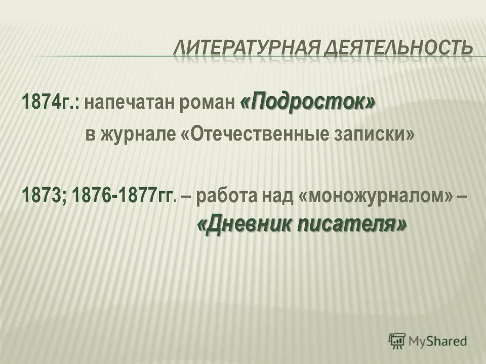 «Подросток» 1874г.: напечатан роман «Подросток» в журнале «Отечественные записки» «Дневник писателя» 1873; 1876-1877гг. – работа над «моножурналом» – «Дневник писателя»