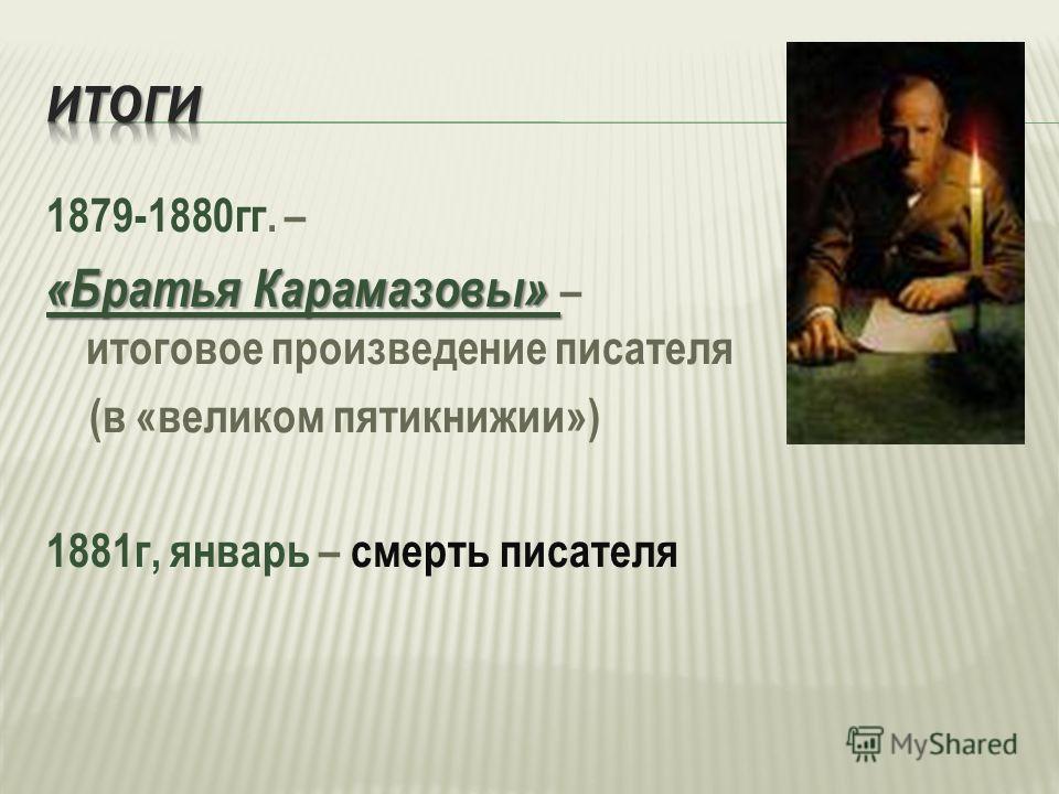 1879-1880гг. – «Братья Карамазовы» «Братья Карамазовы» – итоговое произведение писателя (в «великом пятикнижии») 1881г, январь – смерть писателя