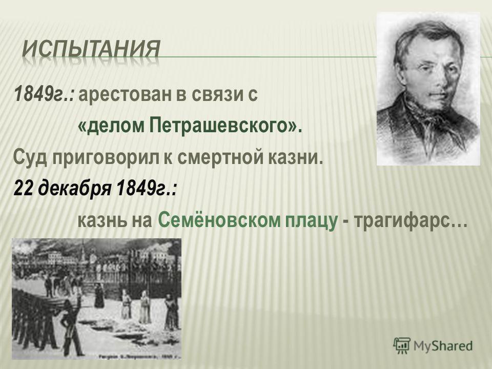 1849г.: арестован в связи с «делом Петрашевского». Суд приговорил к смертной казни. 22 декабря 1849г.: казнь на Семёновском плацу - трагифарс…