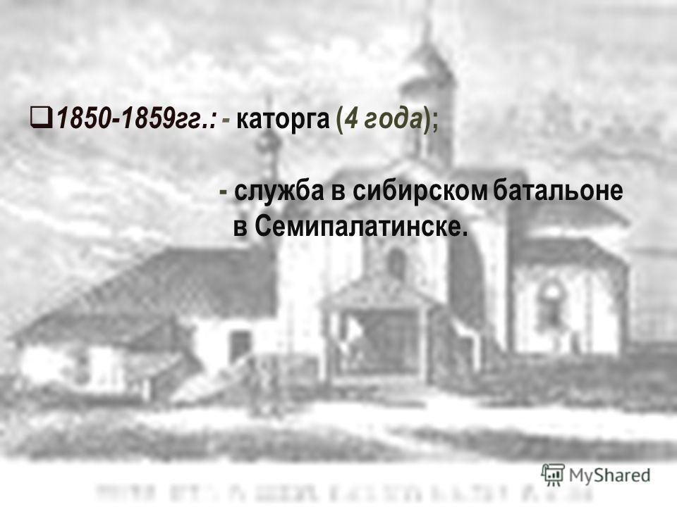 1850-1859гг.: - каторга ( 4 года ); - служба в сибирском батальоне в Семипалатинске.